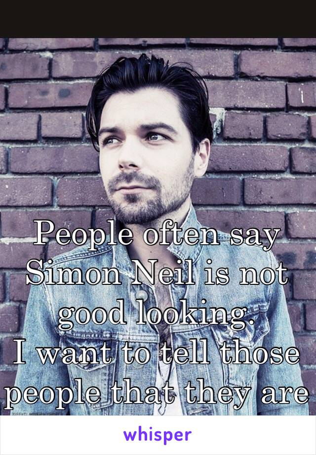 People often say Simon Neil is not good looking. I want to tell those people that they are wrong…