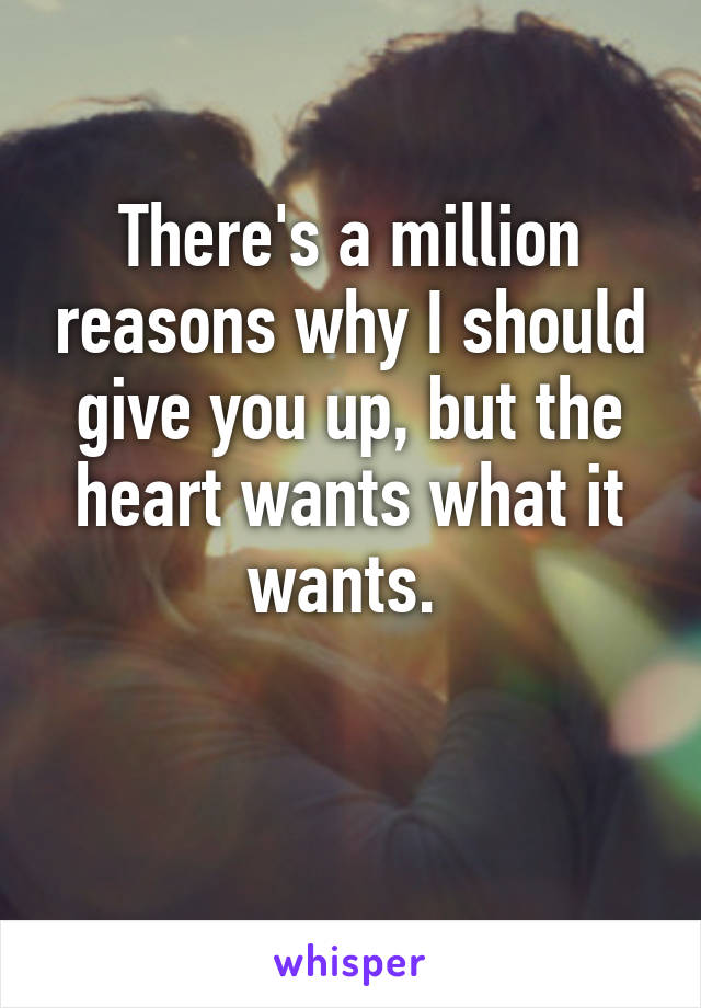 There's a million reasons why I should give you up, but the heart wants what it wants.