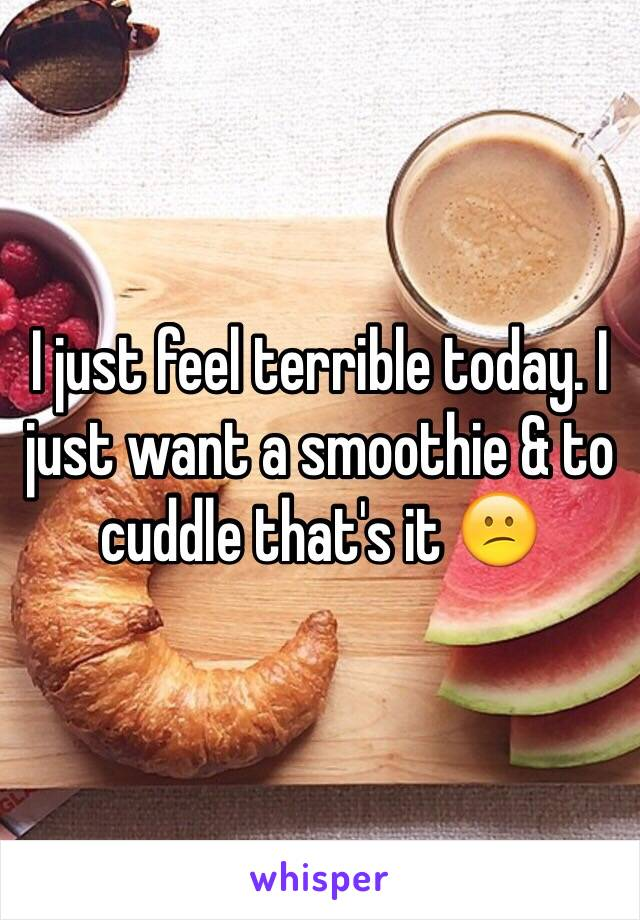 I just feel terrible today. I just want a smoothie & to cuddle that's it 😕