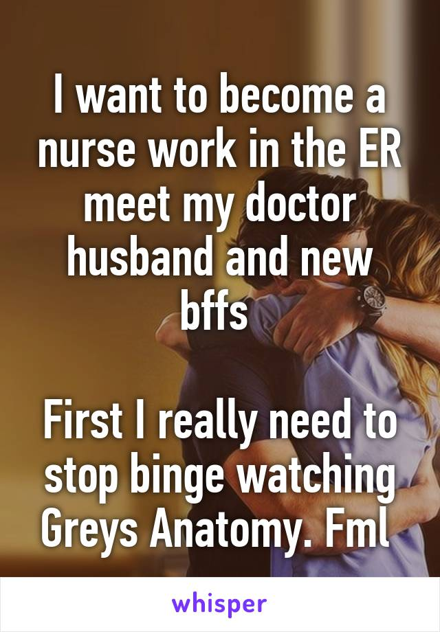 I want to become a nurse work in the ER meet my doctor husband and new bffs   First I really need to stop binge watching Greys Anatomy. Fml