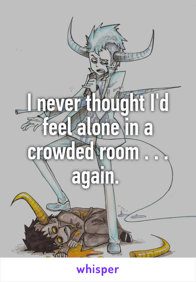 I never thought I'd feel alone in a crowded room . . . again.
