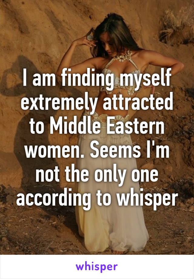 I am finding myself extremely attracted to Middle Eastern women. Seems I'm not the only one according to whisper