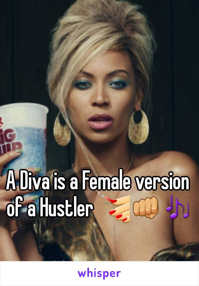 A Diva is a Female version of a Hustler 💅👊🎶