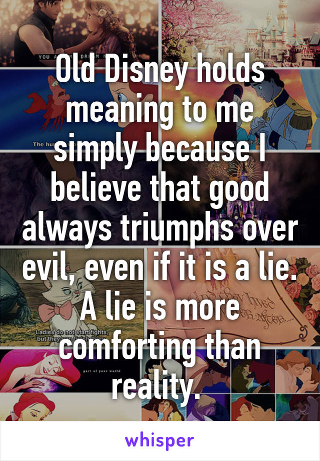 Old Disney holds meaning to me simply because I believe that good always triumphs over evil, even if it is a lie. A lie is more comforting than reality.
