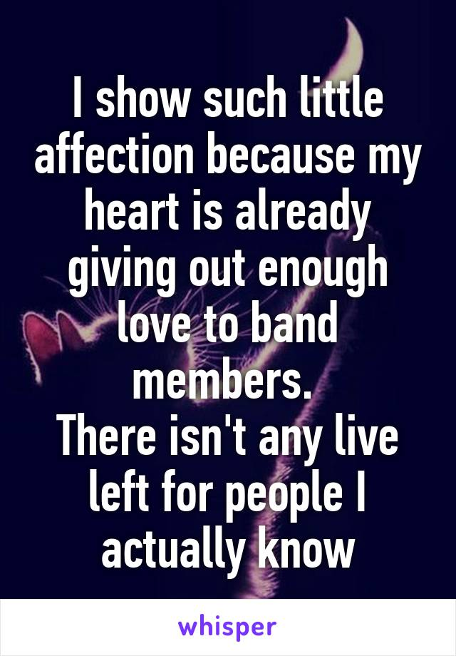 I show such little affection because my heart is already giving out enough love to band members.  There isn't any live left for people I actually know