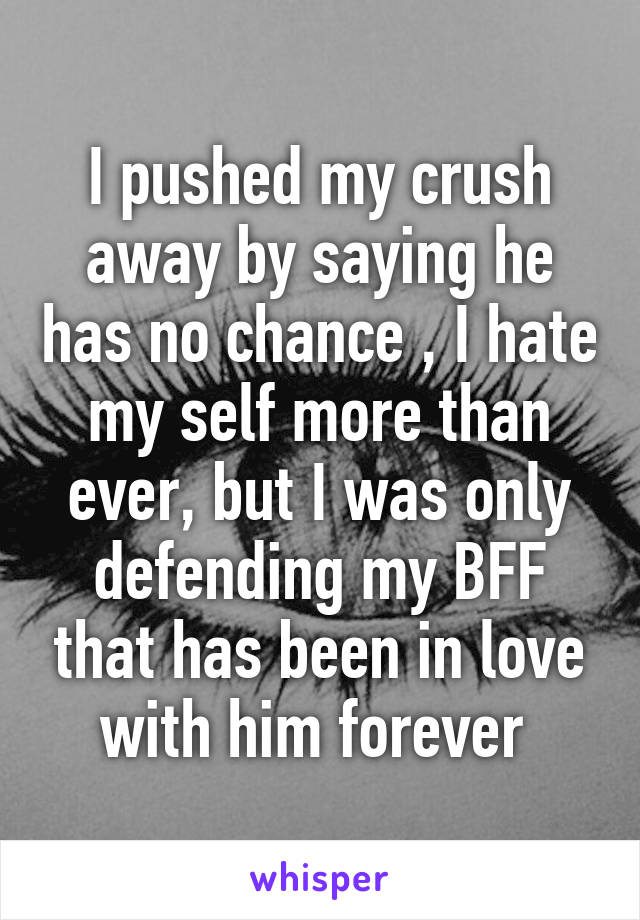 I pushed my crush away by saying he has no chance , I hate my self more than ever, but I was only defending my BFF that has been in love with him forever