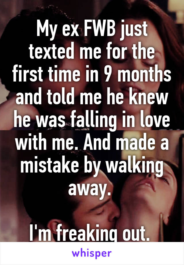 My ex FWB just texted me for the first time in 9 months and told me he knew he was falling in love with me. And made a mistake by walking away.   I'm freaking out.