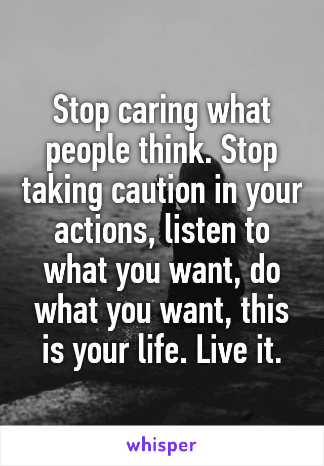 Stop caring what people think. Stop taking caution in your actions, listen to what you want, do what you want, this is your life. Live it.