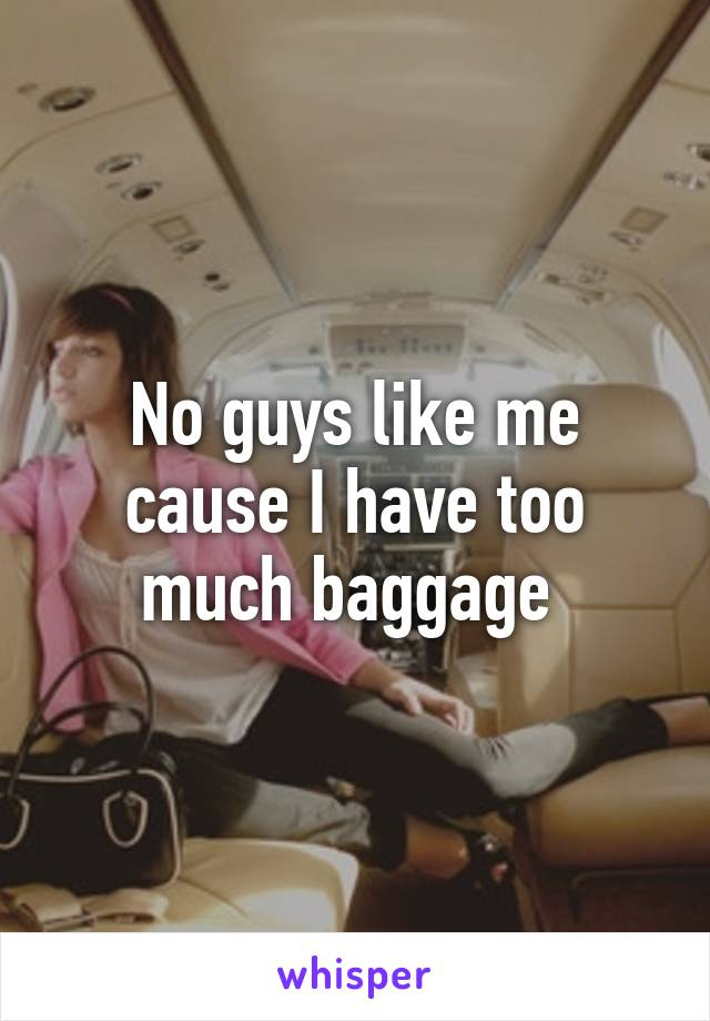 No guys like me cause I have too much baggage