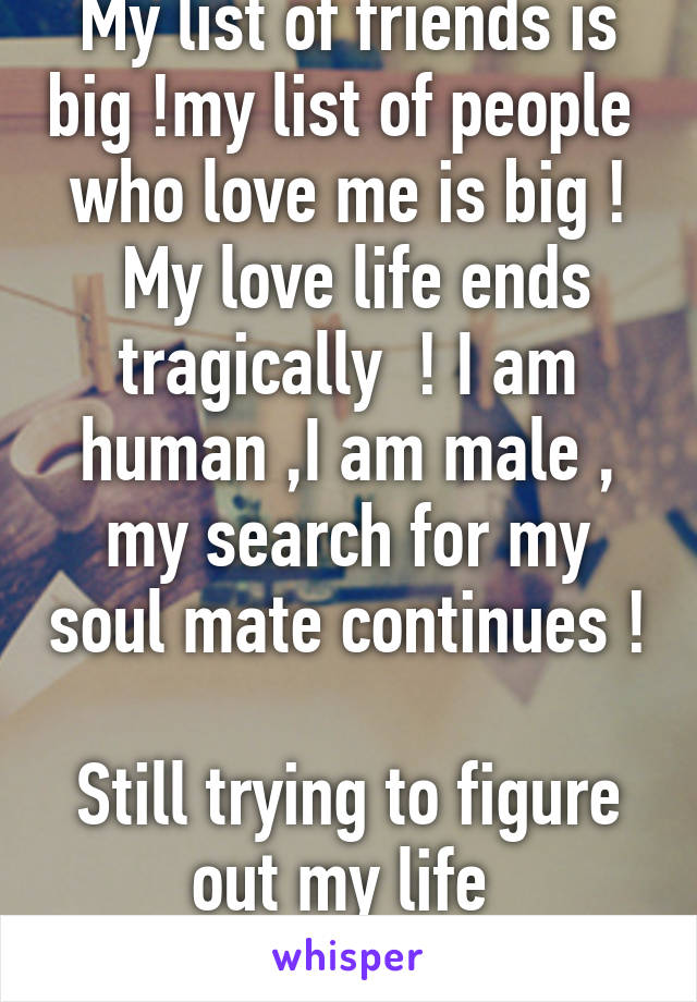 My list of friends is big !my list of people  who love me is big !  My love life ends tragically  ! I am human ,I am male , my search for my soul mate continues !  Still trying to figure out my life