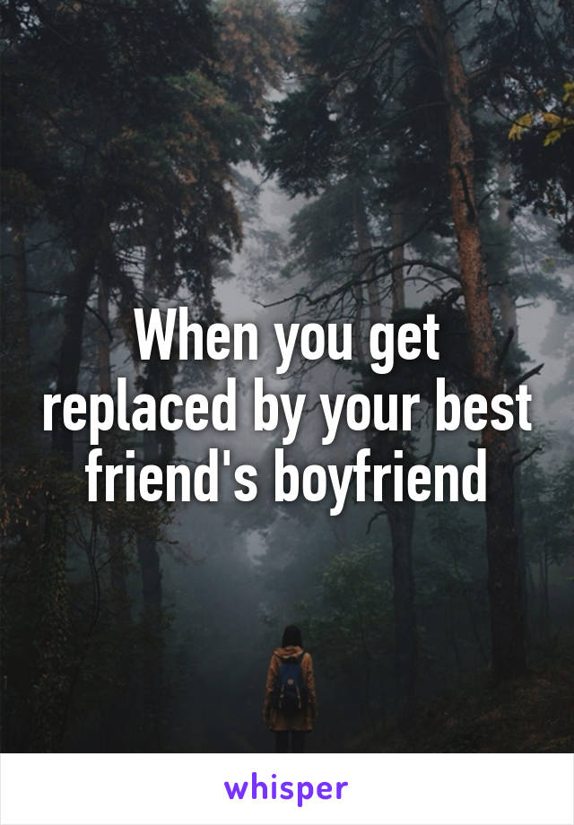When you get replaced by your best friend's boyfriend