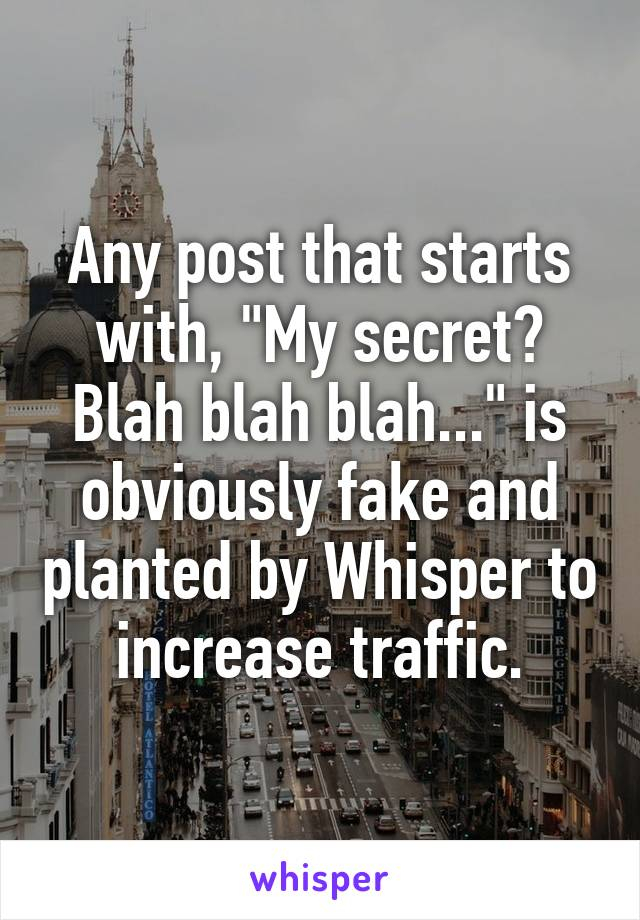 """Any post that starts with, """"My secret? Blah blah blah..."""" is obviously fake and planted by Whisper to increase traffic."""