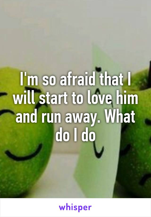 I'm so afraid that I will start to love him and run away. What do I do
