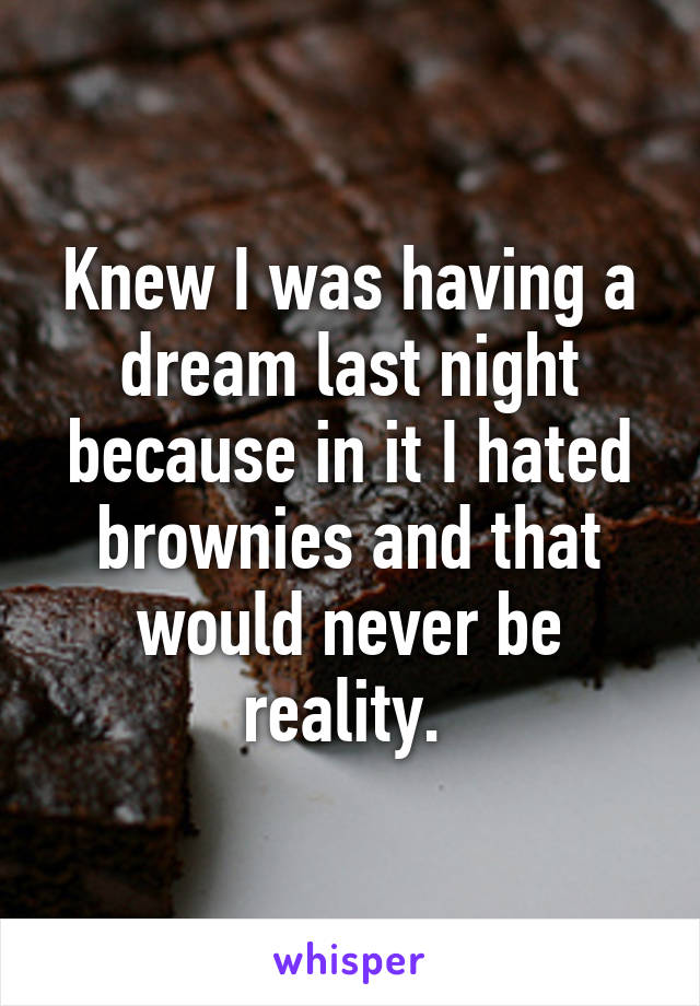 Knew I was having a dream last night because in it I hated brownies and that would never be reality.