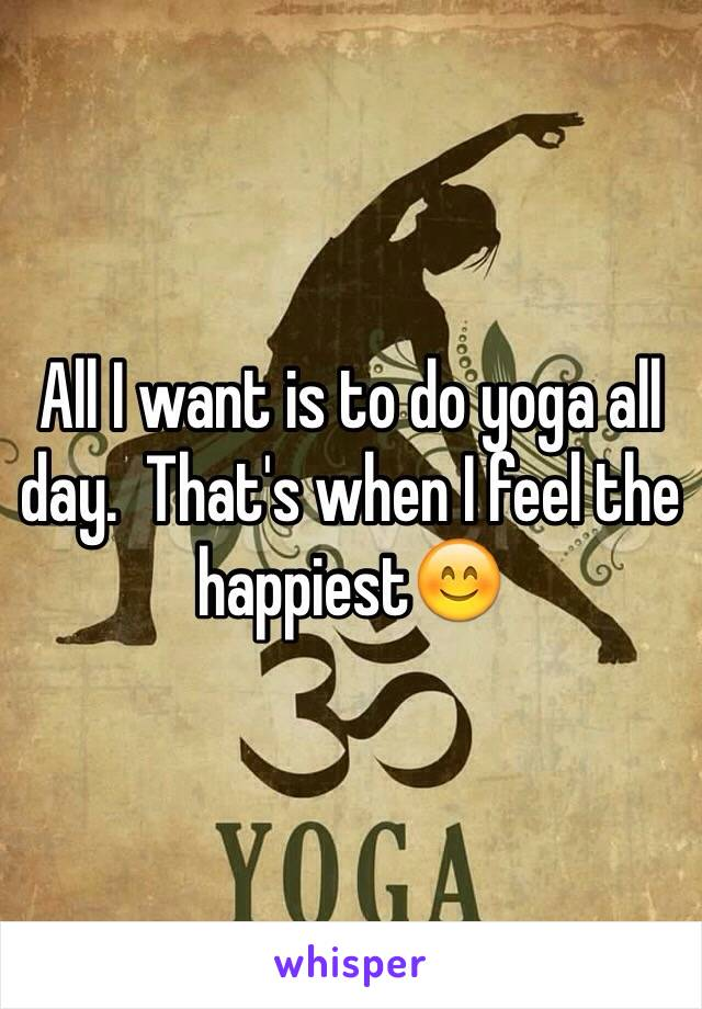All I want is to do yoga all day.  That's when I feel the happiest😊