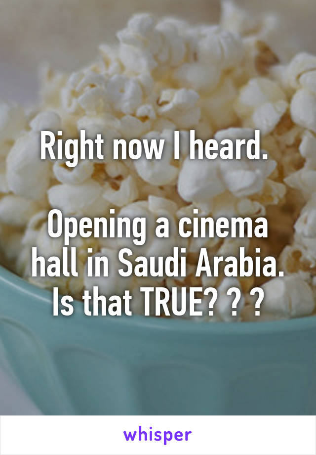 Right now I heard.   Opening a cinema hall in Saudi Arabia. Is that TRUE? ? ?