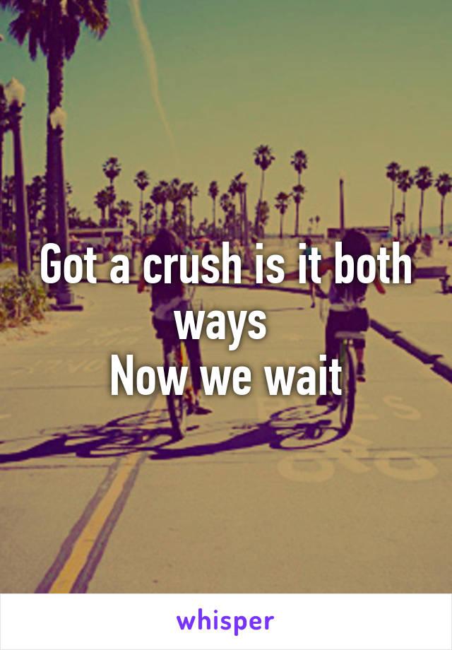 Got a crush is it both ways  Now we wait