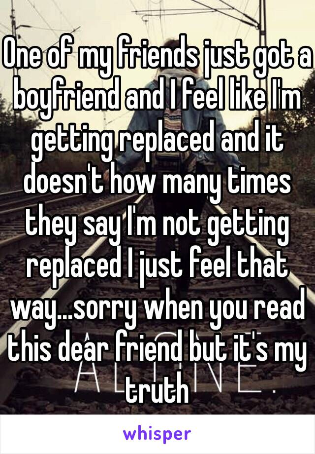 One of my friends just got a boyfriend and I feel like I'm getting replaced and it doesn't how many times they say I'm not getting replaced I just feel that way...sorry when you read this dear friend but it's my truth