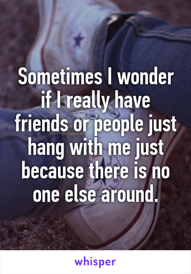 Sometimes I wonder if I really have friends or people just hang with me just because there is no one else around.