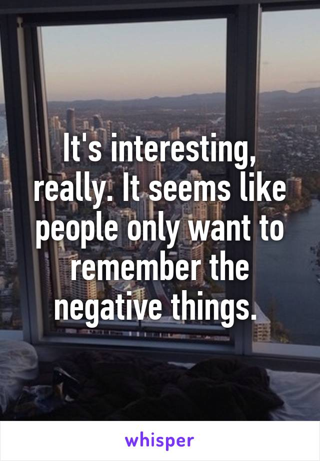 It's interesting, really. It seems like people only want to remember the negative things.