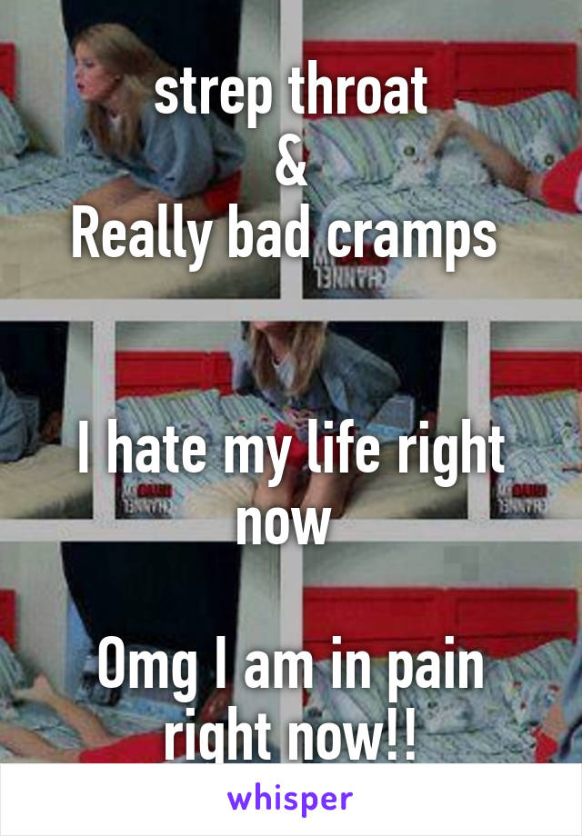 strep throat  & Really bad cramps    I hate my life right now   Omg I am in pain right now!!