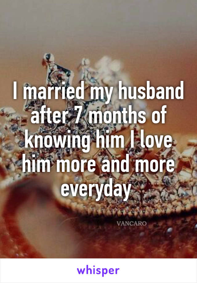 I married my husband after 7 months of knowing him I love him more and more everyday