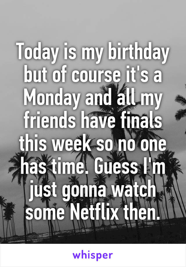 Today is my birthday but of course it's a Monday and all my friends have finals this week so no one has time. Guess I'm just gonna watch some Netflix then.