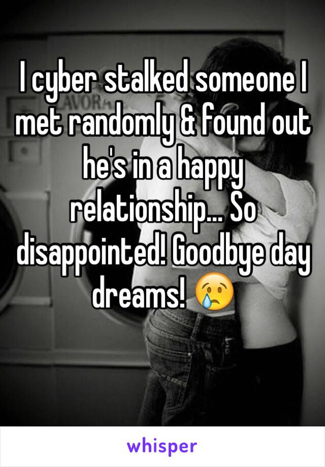 I cyber stalked someone I met randomly & found out he's in a happy relationship... So disappointed! Goodbye day dreams! 😢