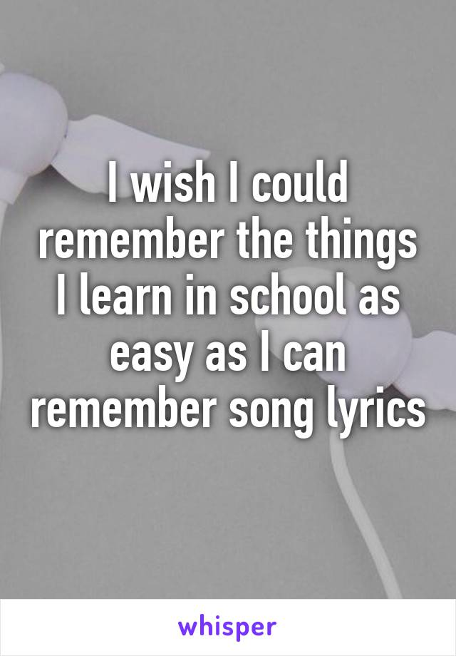 I wish I could remember the things I learn in school as easy as I can remember song lyrics