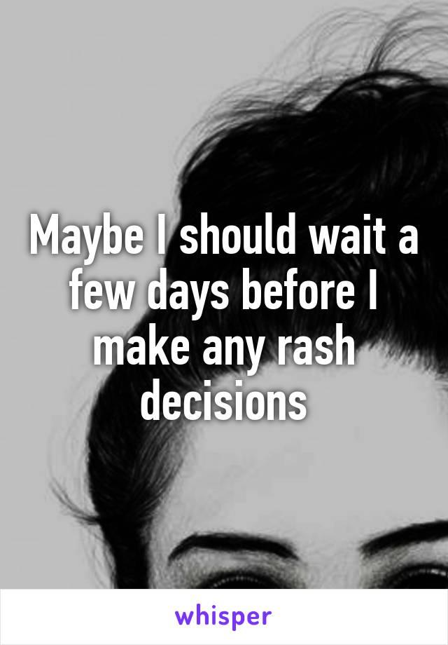 Maybe I should wait a few days before I make any rash decisions