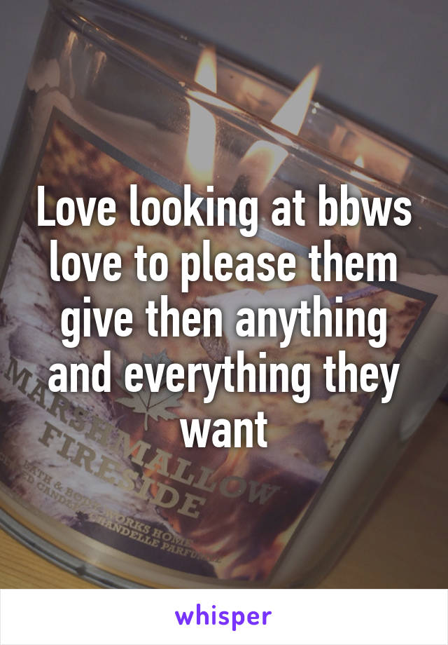 Love looking at bbws love to please them give then anything and everything they want