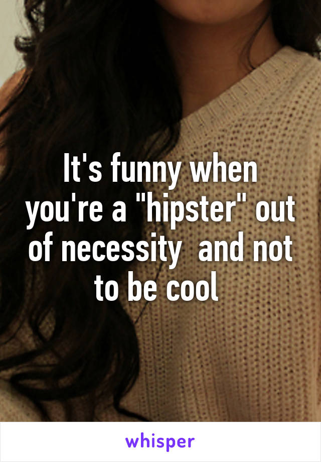 "It's funny when you're a ""hipster"" out of necessity  and not to be cool"