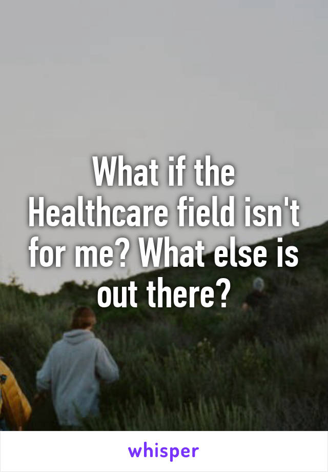 What if the Healthcare field isn't for me? What else is out there?