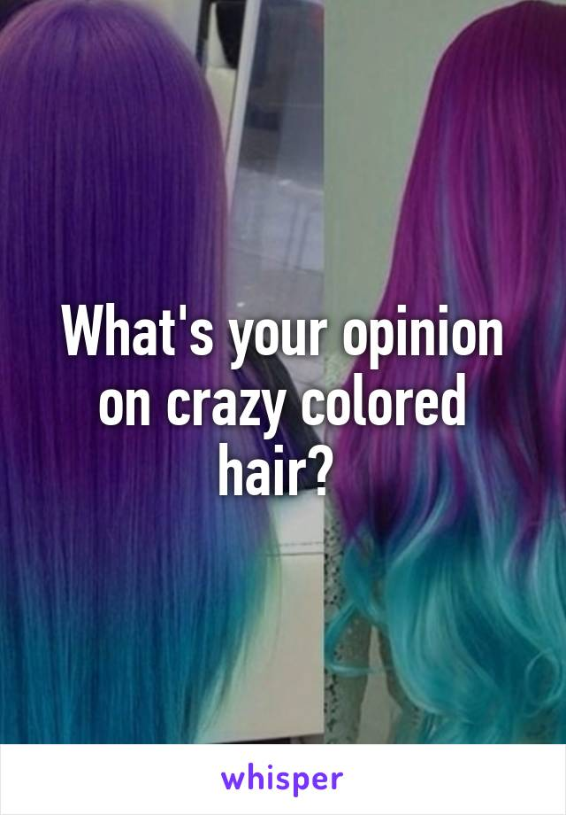 What's your opinion on crazy colored hair?