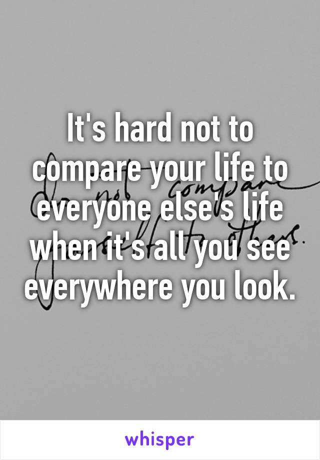 It's hard not to compare your life to everyone else's life when it's all you see everywhere you look.