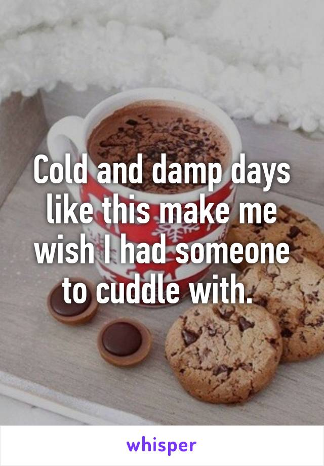 Cold and damp days like this make me wish I had someone to cuddle with.