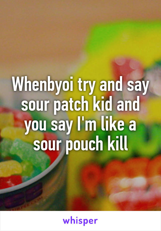 Whenbyoi try and say sour patch kid and you say I'm like a sour pouch kill