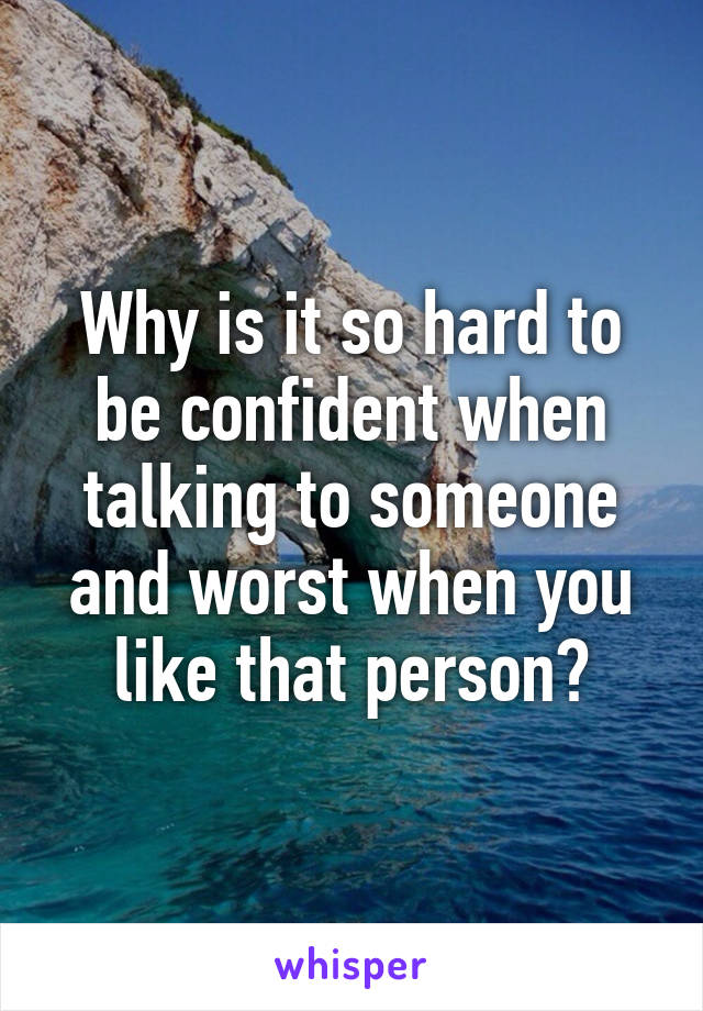 Why is it so hard to be confident when talking to someone and worst when you like that person?