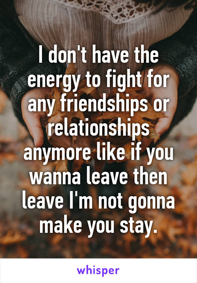 I don't have the energy to fight for any friendships or relationships anymore like if you wanna leave then leave I'm not gonna make you stay.