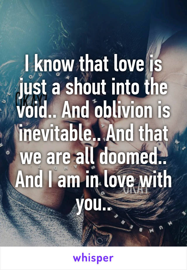 I know that love is just a shout into the void.. And oblivion is inevitable.. And that we are all doomed.. And I am in love with you..