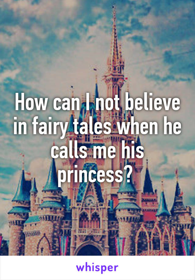 How can I not believe in fairy tales when he calls me his princess?