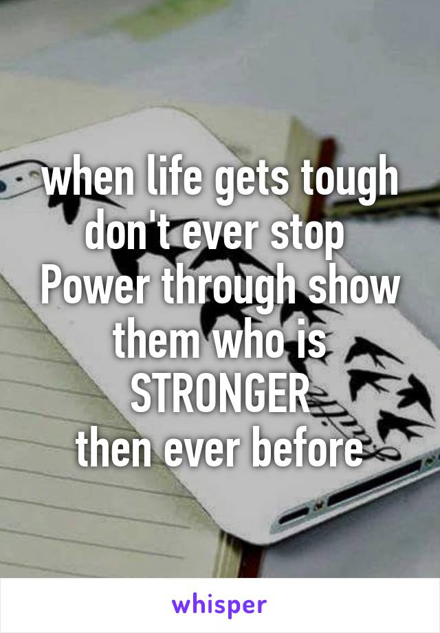when life gets tough don't ever stop  Power through show them who is STRONGER then ever before