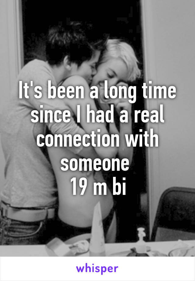 It's been a long time since I had a real connection with someone  19 m bi