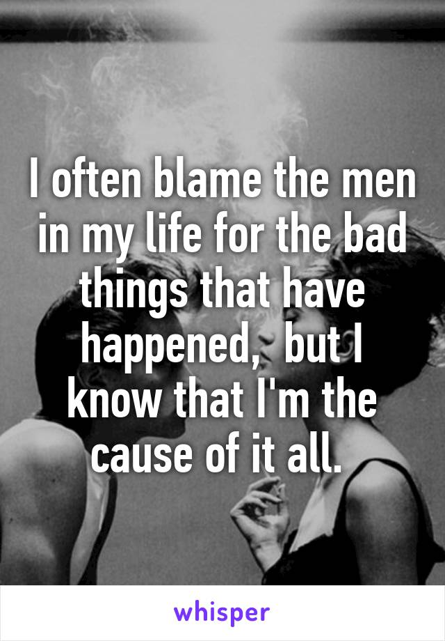 I often blame the men in my life for the bad things that have happened,  but I know that I'm the cause of it all.