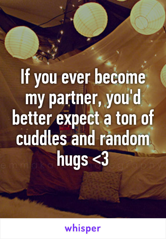 If you ever become my partner, you'd better expect a ton of cuddles and random hugs <3