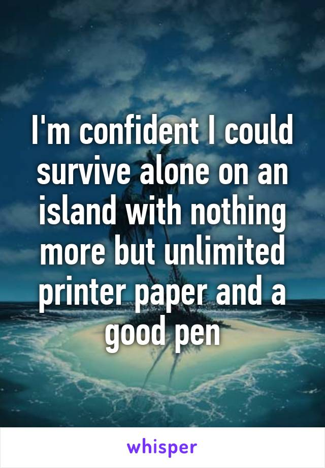 I'm confident I could survive alone on an island with nothing more but unlimited printer paper and a good pen