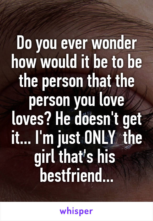 Do you ever wonder how would it be to be the person that the person you love loves? He doesn't get it... I'm just ONLY  the girl that's his  bestfriend...