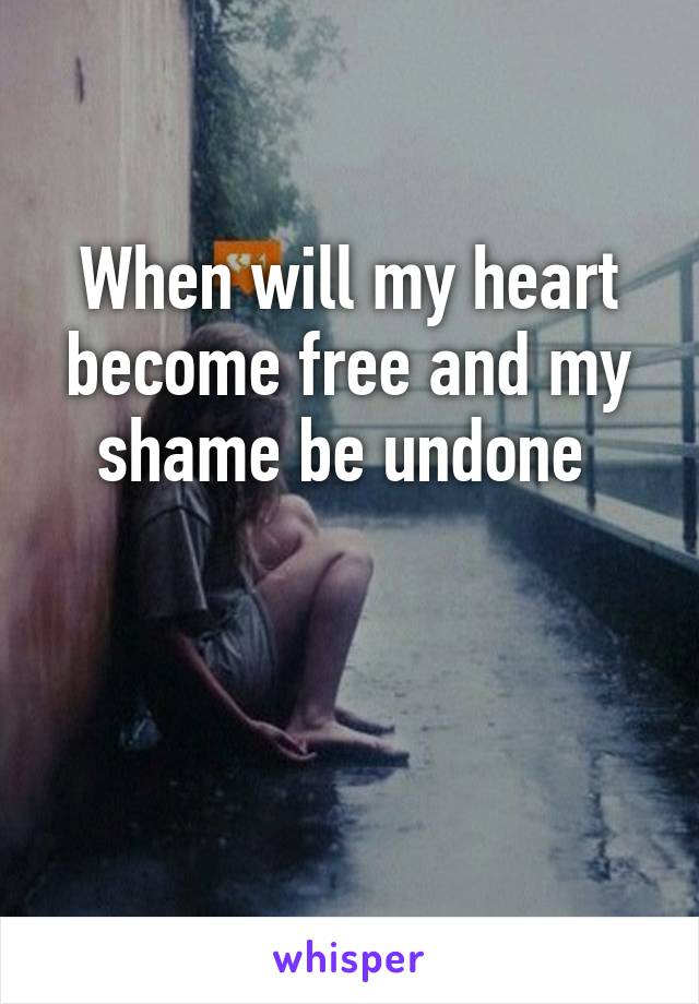 When will my heart become free and my shame be undone