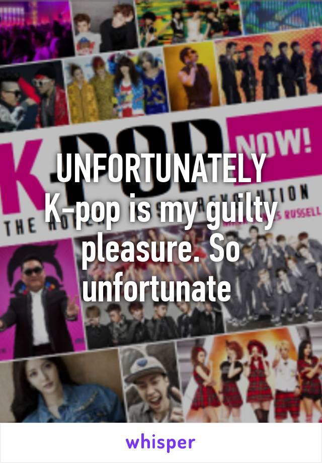 UNFORTUNATELY K-pop is my guilty pleasure. So unfortunate