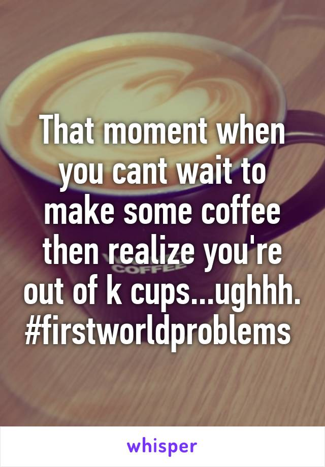 That moment when you cant wait to make some coffee then realize you're out of k cups...ughhh. #firstworldproblems